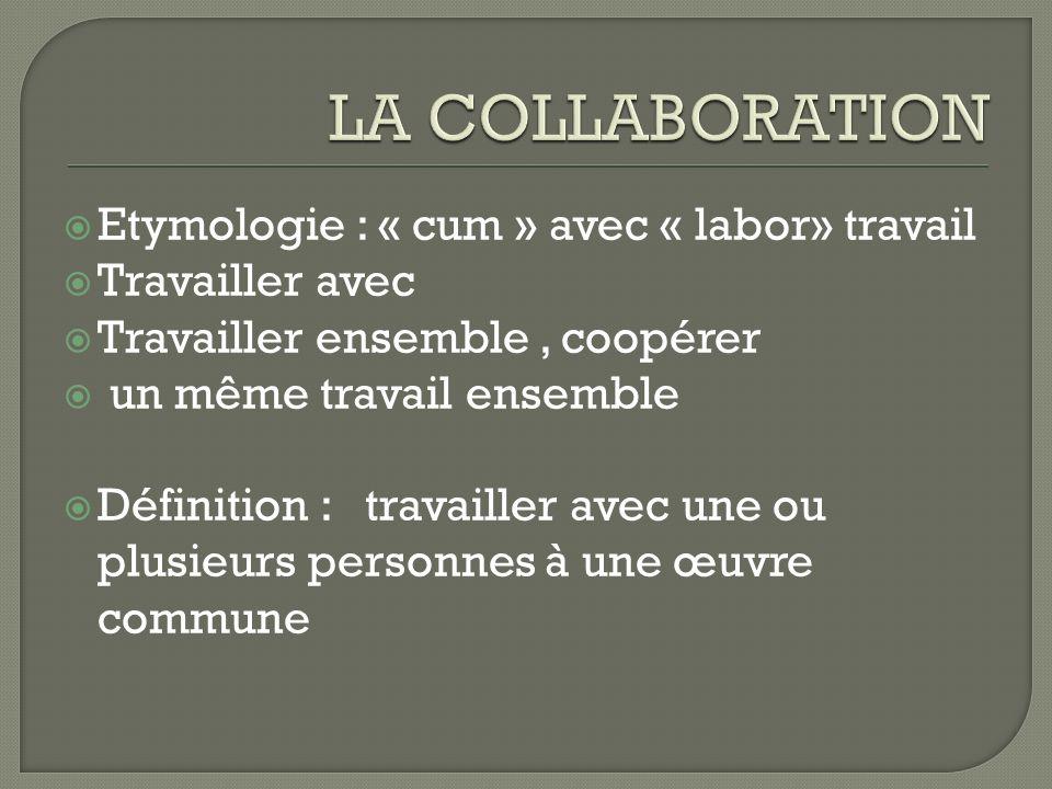 Etymologie : « cum » avec « labor» travail Travailler avec Travailler ensemble, coopérer un même travail ensemble Définition : travailler avec une ou