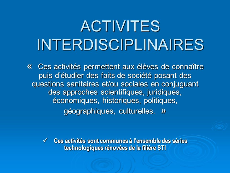 ACTIVITES INTERDISCIPLINAIRES « Ces activités permettent aux élèves de connaître puis détudier des faits de société posant des questions sanitaires et/ou sociales en conjuguant des approches scientifiques, juridiques, économiques, historiques, politiques, géographiques, culturelles.