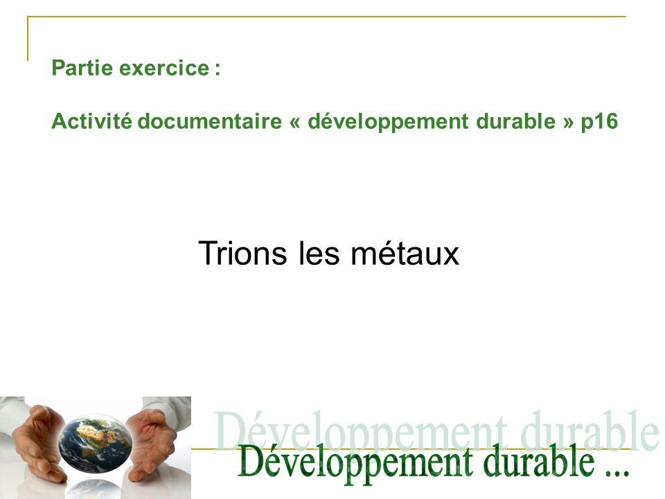Partie exercice : Activité documentaire « développement durable » p16 Trions les métaux