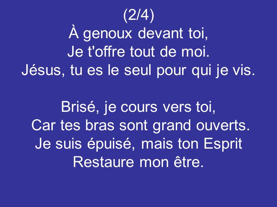 (2/4) À genoux devant toi, Je t'offre tout de moi. Jésus, tu es le seul pour qui je vis. Brisé, je cours vers toi, Car tes bras sont grand ouverts. Je