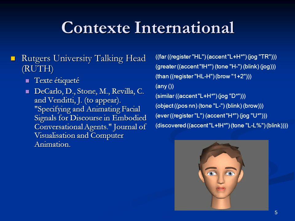 6 Contexte International Rutgers University Talking Head (RUTH) : http://www.cs.rutgers.edu/~village/ruth/ Rutgers University Talking Head (RUTH) : http://www.cs.rutgers.edu/~village/ruth/ http://www.cs.rutgers.edu/~village/ruth/ AT&T AnimatedHead: Animation of Persons Using Text : http://www.research.att.com/projects/AnimatedHead/ AT&T AnimatedHead: Animation of Persons Using Text : http://www.research.att.com/projects/AnimatedHead/ http://www.research.att.com/projects/AnimatedHead/ Audio-visual speech web lab : http://www.faculty.ucr.edu/~rosenblu/lab-index.html Audio-visual speech web lab : http://www.faculty.ucr.edu/~rosenblu/lab-index.html http://www.faculty.ucr.edu/~rosenblu/lab-index.html Virtual Human Web resources : http://www.ordinarymagic.com/v-people/Webresources.html Virtual Human Web resources : http://www.ordinarymagic.com/v-people/Webresources.html http://www.ordinarymagic.com/v-people/Webresources.html Face Modeling Language http://ivizlab.sfu.ca/arya/Research/fml_1.html Face Modeling Language http://ivizlab.sfu.ca/arya/Research/fml_1.html http://ivizlab.sfu.ca/arya/Research/fml_1.html H-ANIM http://www.h-anim.org/ H-ANIM http://www.h-anim.org/ http://www.h-anim.org/ FACS http://face-and-emotion.com/dataface/facs/description.jsp FACS http://face-and-emotion.com/dataface/facs/description.jsp http://face-and-emotion.com/dataface/facs/description.jsp