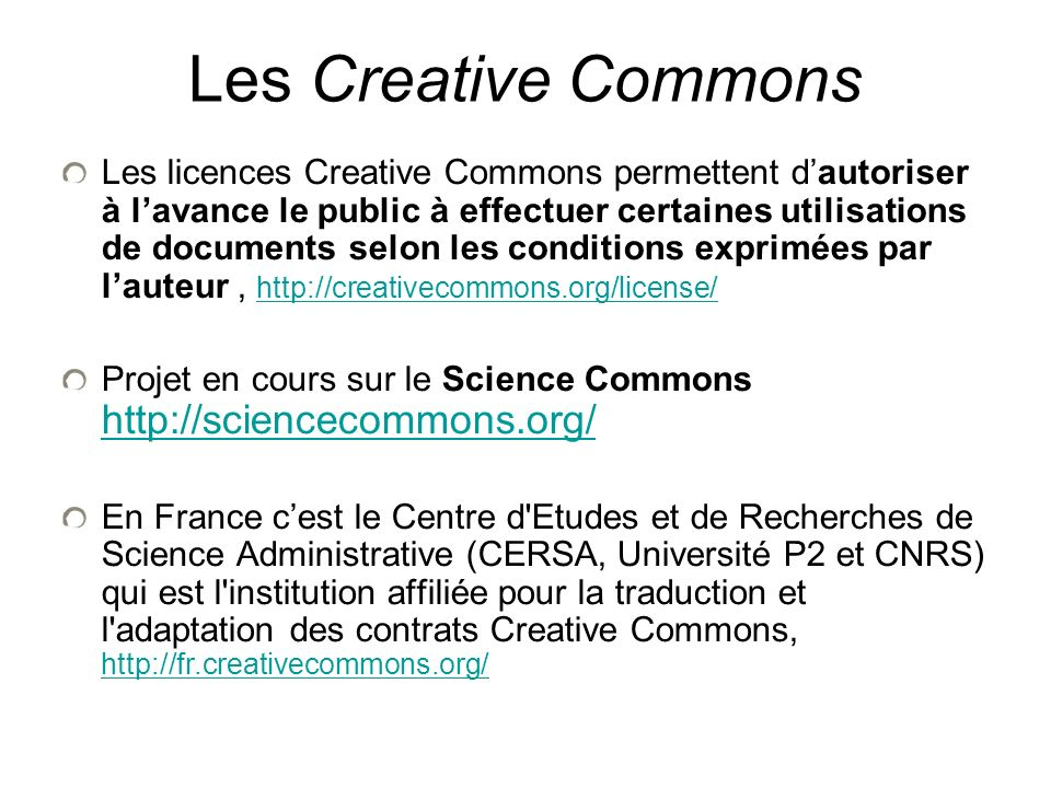 Les Creative Commons Les licences Creative Commons permettent dautoriser à lavance le public à effectuer certaines utilisations de documents selon les conditions exprimées par lauteur, http://creativecommons.org/license/ http://creativecommons.org/license/ Projet en cours sur le Science Commons http://sciencecommons.org/ http://sciencecommons.org/ En France cest le Centre d Etudes et de Recherches de Science Administrative (CERSA, Université P2 et CNRS) qui est l institution affiliée pour la traduction et l adaptation des contrats Creative Commons, http://fr.creativecommons.org/ http://fr.creativecommons.org/