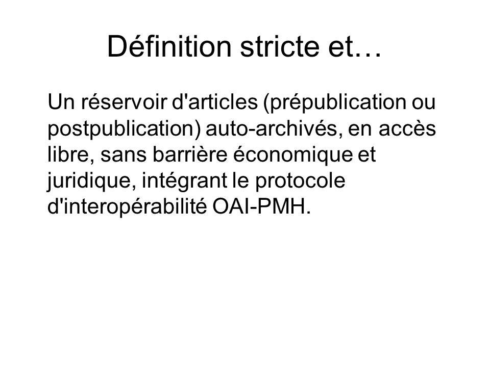 Définition stricte et… Un réservoir d'articles (prépublication ou postpublication) auto-archivés, en accès libre, sans barrière économique et juridiqu