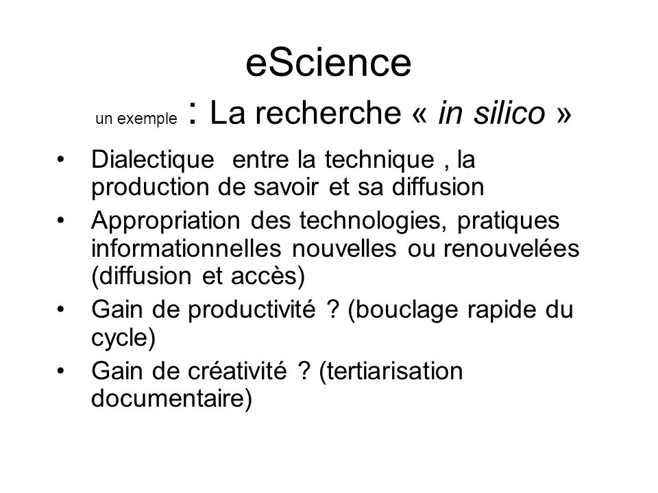 eScience un exemple : La recherche « in silico » Dialectique entre la technique, la production de savoir et sa diffusion Appropriation des technologie
