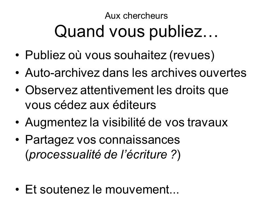 Aux chercheurs Quand vous publiez… Publiez où vous souhaitez (revues) Auto-archivez dans les archives ouvertes Observez attentivement les droits que v