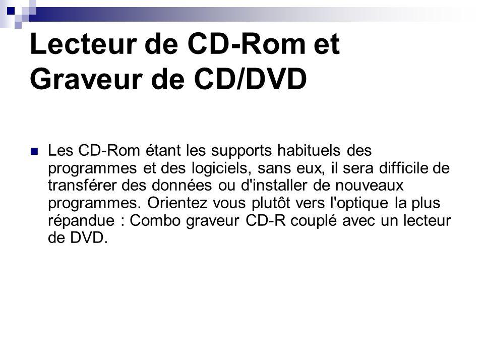 Lecteur de CD-Rom et Graveur de CD/DVD Les CD-Rom étant les supports habituels des programmes et des logiciels, sans eux, il sera difficile de transfé
