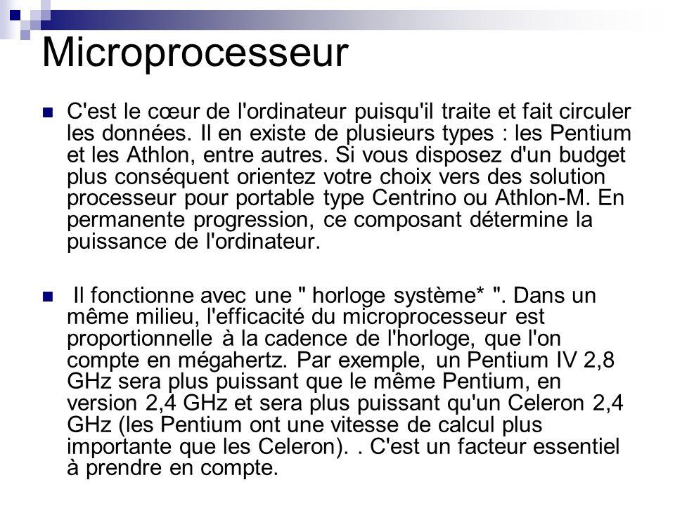 Microprocesseur C'est le cœur de l'ordinateur puisqu'il traite et fait circuler les données. Il en existe de plusieurs types : les Pentium et les Athl