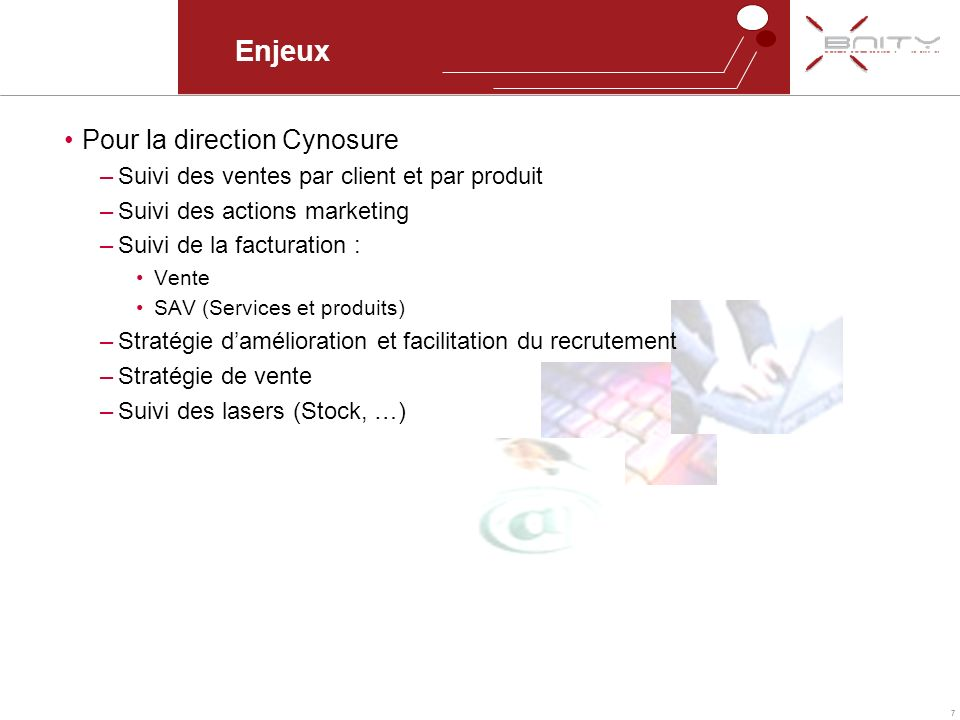 7 Enjeux Pour la direction Cynosure –Suivi des ventes par client et par produit –Suivi des actions marketing –Suivi de la facturation : Vente SAV (Ser