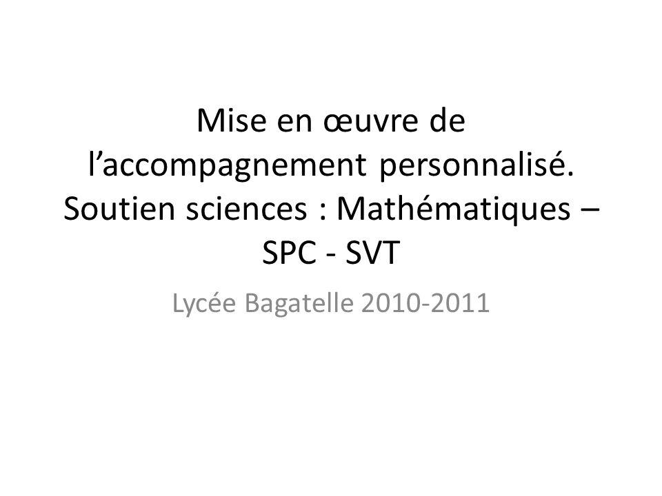 Mise en œuvre de laccompagnement personnalisé. Soutien sciences : Mathématiques – SPC - SVT Lycée Bagatelle 2010-2011