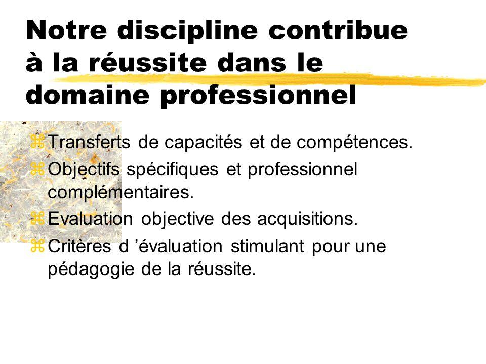 Notre discipline contribue à la réussite dans le domaine professionnel zTransferts de capacités et de compétences. zObjectifs spécifiques et professio