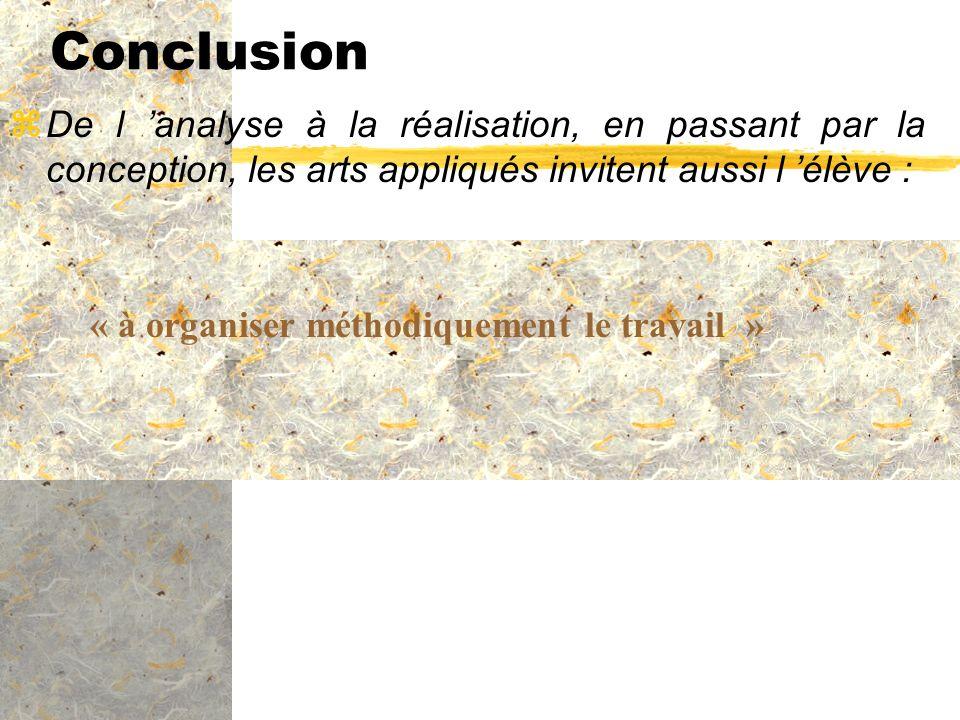 Conclusion zDe l analyse à la réalisation, en passant par la conception, les arts appliqués invitent aussi l élève : « à organiser méthodiquement le t