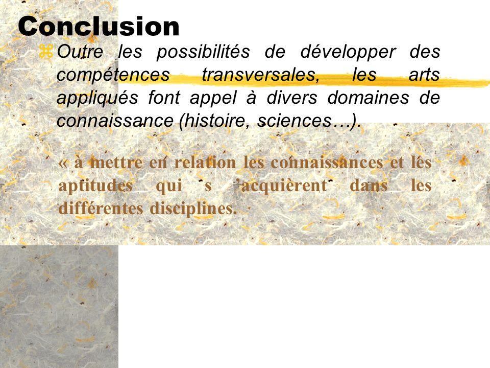 Conclusion zOutre les possibilités de développer des compétences transversales, les arts appliqués font appel à divers domaines de connaissance (histo