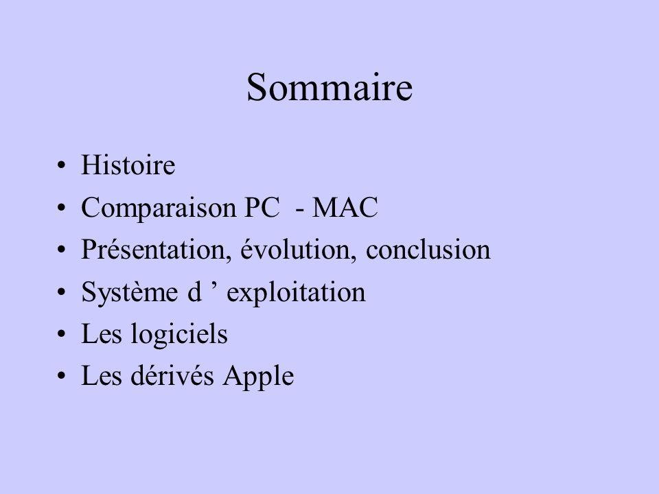 Sommaire Histoire Comparaison PC - MAC Présentation, évolution, conclusion Système d exploitation Les logiciels Les dérivés Apple