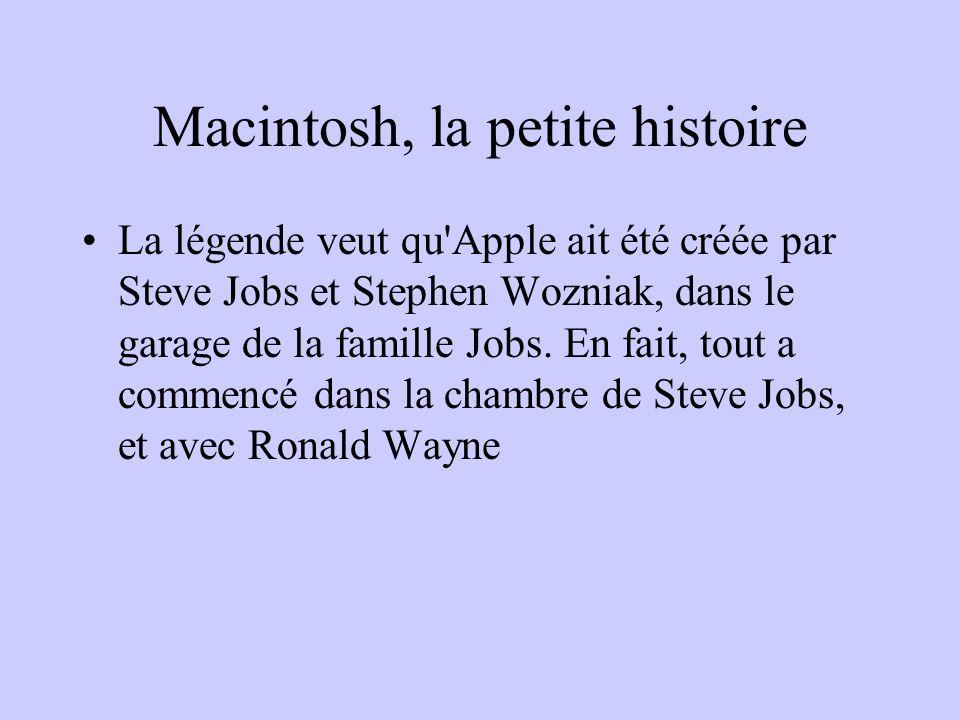 Macintosh, la petite histoire La légende veut qu'Apple ait été créée par Steve Jobs et Stephen Wozniak, dans le garage de la famille Jobs. En fait, to