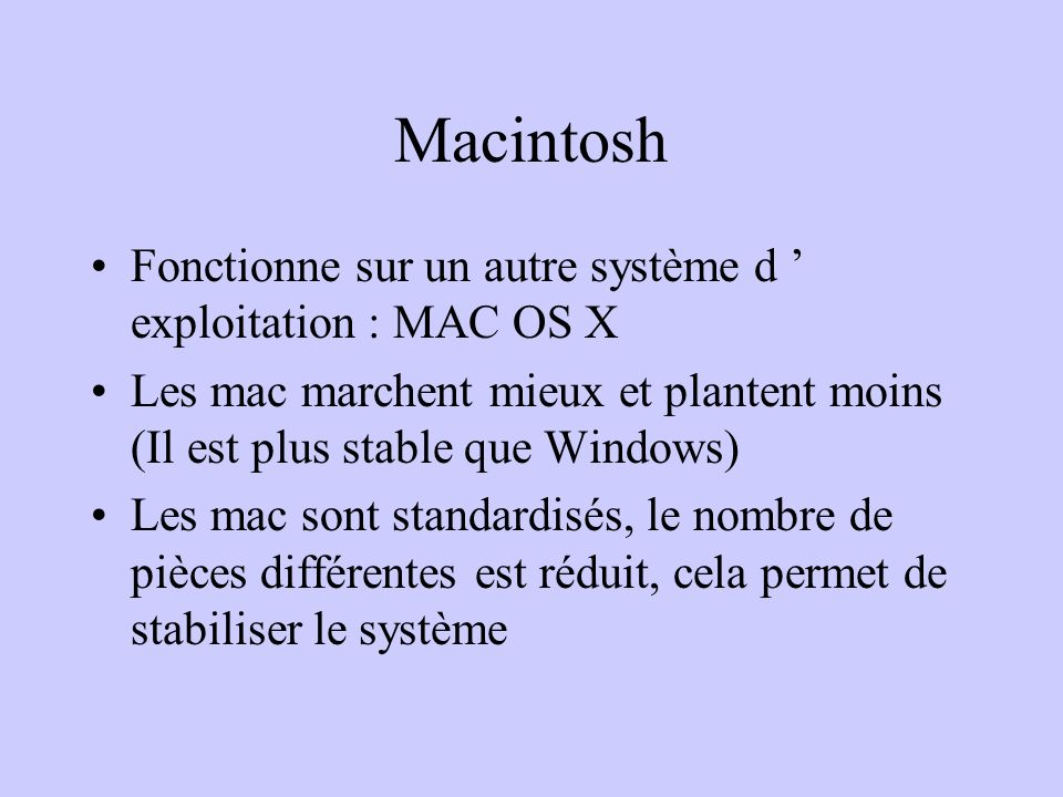 Macintosh Fonctionne sur un autre système d exploitation : MAC OS X Les mac marchent mieux et plantent moins (Il est plus stable que Windows) Les mac