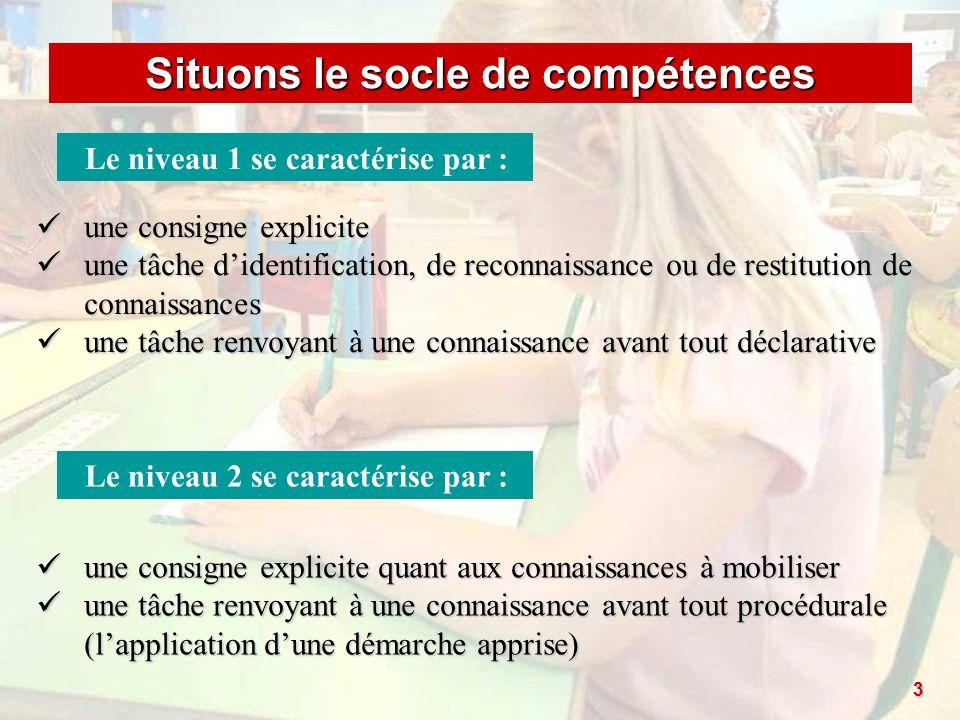 Situons le socle de compétences Le niveau 1 se caractérise par : une consigne explicite une consigne explicite une tâche didentification, de reconnais