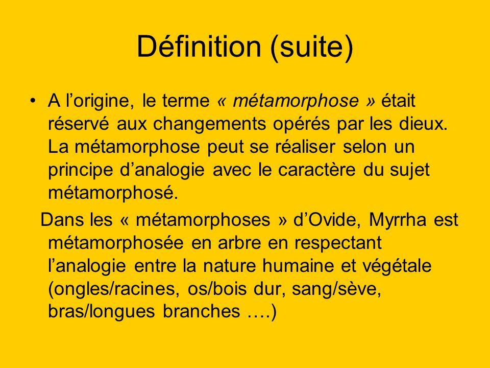 Définition (suite) A lorigine, le terme « métamorphose » était réservé aux changements opérés par les dieux. La métamorphose peut se réaliser selon un