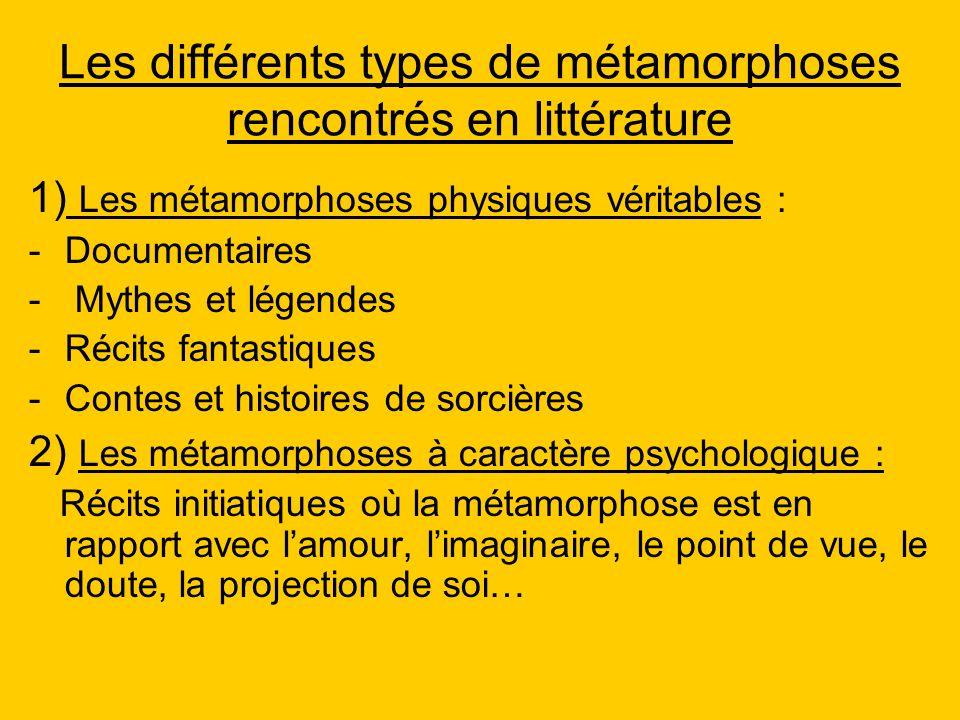 Les différents types de métamorphoses rencontrés en littérature 1) Les métamorphoses physiques véritables : -Documentaires - Mythes et légendes -Récit