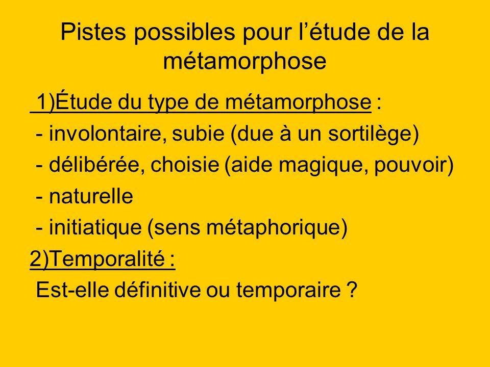Pistes possibles pour létude de la métamorphose 1)Étude du type de métamorphose : - involontaire, subie (due à un sortilège) - délibérée, choisie (aid