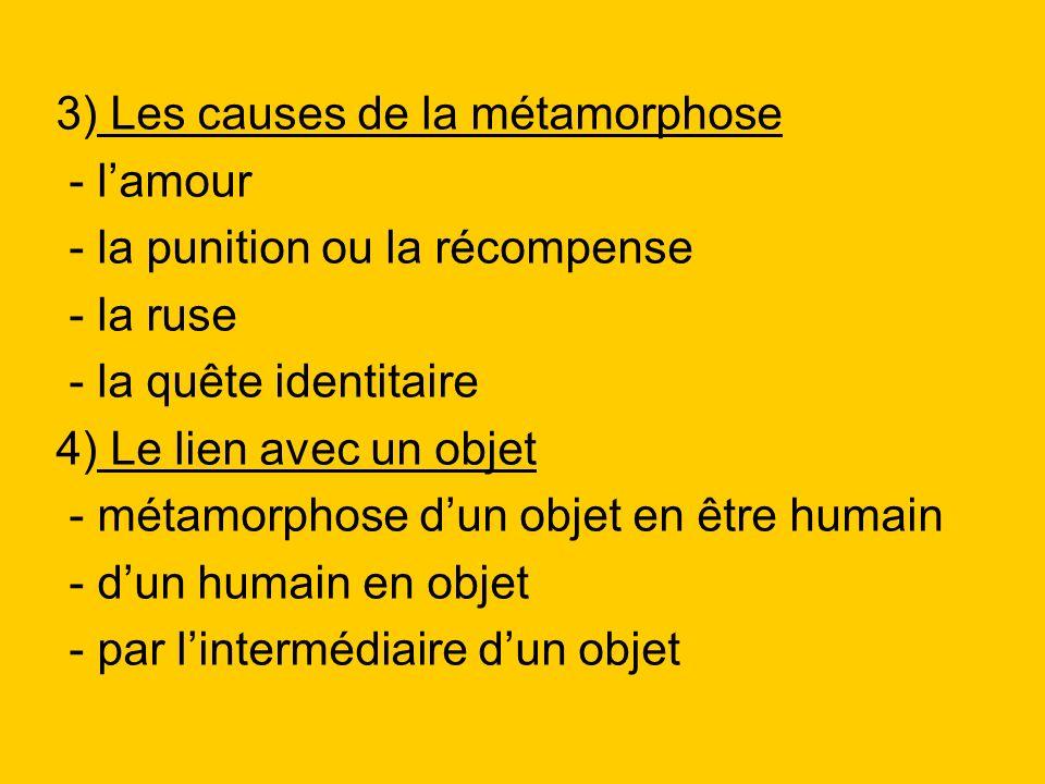 3) Les causes de la métamorphose - lamour - la punition ou la récompense - la ruse - la quête identitaire 4) Le lien avec un objet - métamorphose dun