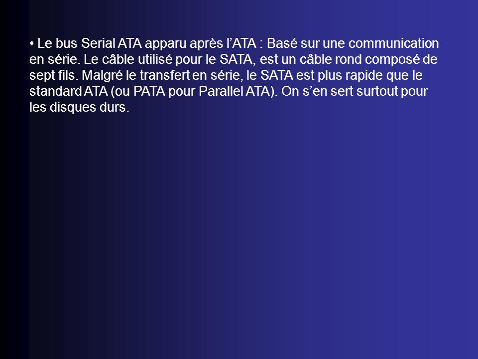 Le bus Serial ATA apparu après lATA : Basé sur une communication en série. Le câble utilisé pour le SATA, est un câble rond composé de sept fils. Malg