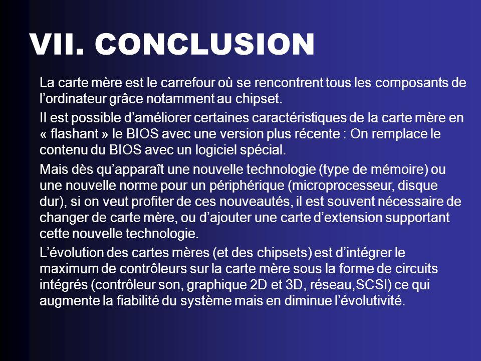 VII. CONCLUSION La carte mère est le carrefour où se rencontrent tous les composants de lordinateur grâce notamment au chipset. Il est possible daméli