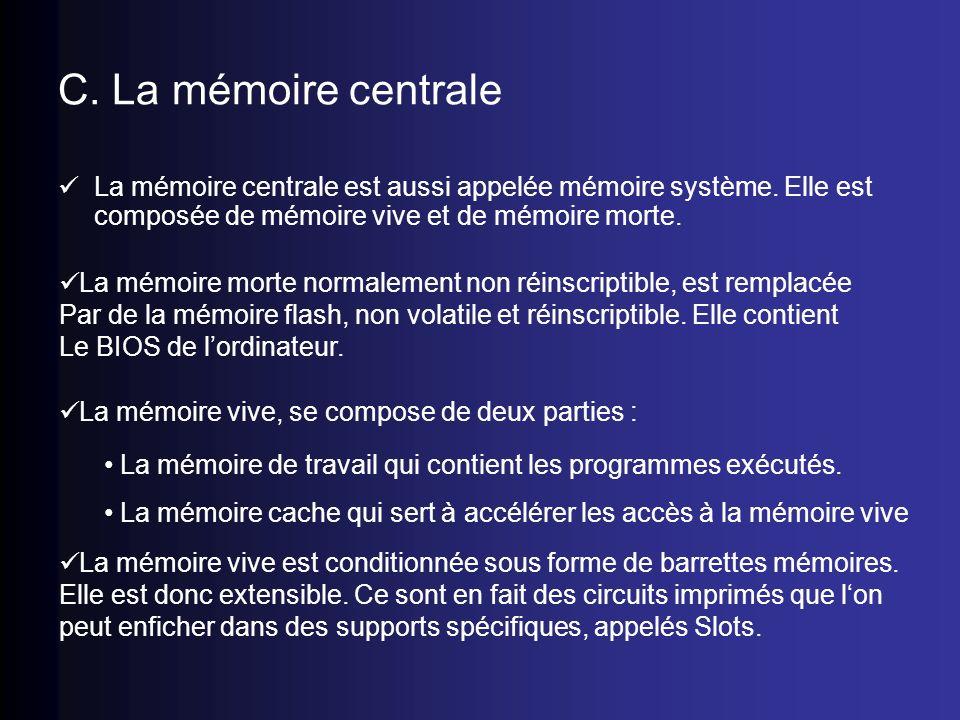 C. La mémoire centrale La mémoire centrale est aussi appelée mémoire système. Elle est composée de mémoire vive et de mémoire morte. La mémoire morte