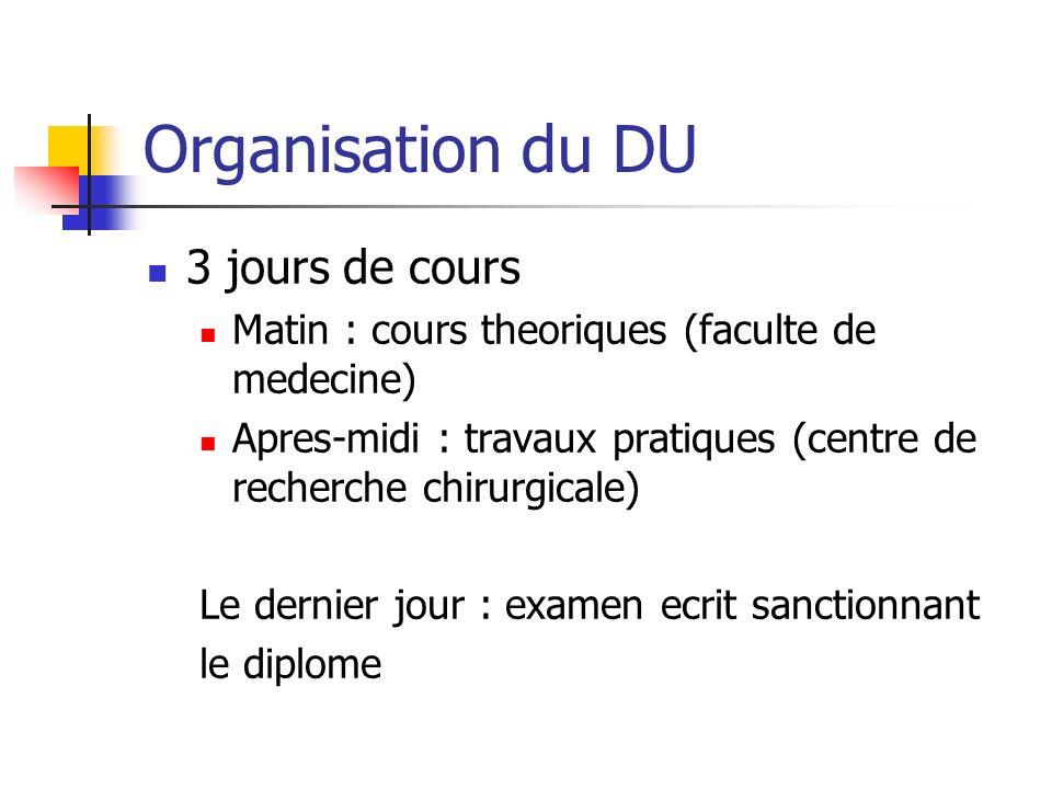 Organisation du DU 3 jours de cours Matin : cours theoriques (faculte de medecine) Apres-midi : travaux pratiques (centre de recherche chirurgicale) Le dernier jour : examen ecrit sanctionnant le diplome