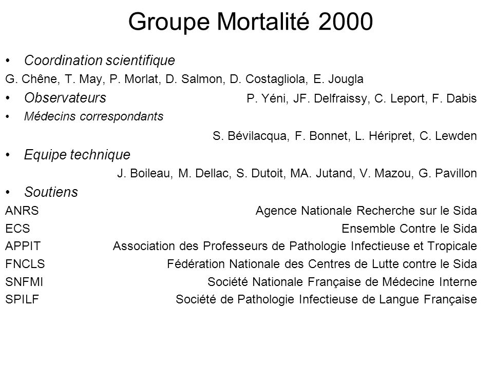 Groupe Mortalité 2000 Coordination scientifique G. Chêne, T. May, P. Morlat, D. Salmon, D. Costagliola, E. Jougla Observateurs P. Yéni, JF. Delfraissy