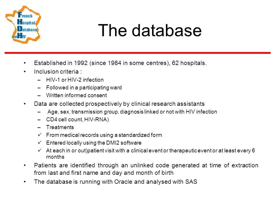 Data quality Validation Audit Validation of some data are possible by local check in the medical record > 101 800 subjects including 94 601 with at least one follow-up between 1992 and 2003, with a mean follow-up of 55 months, and 41 683 patients followed en 2003 Representativeness –Characteristics of patients very similar to those observed in the VESPA study which included ward participating and not participating to the database Completeness –Estimated in 1993 by linking with mandatory reporting of AIDS diagnosis –53,5 %