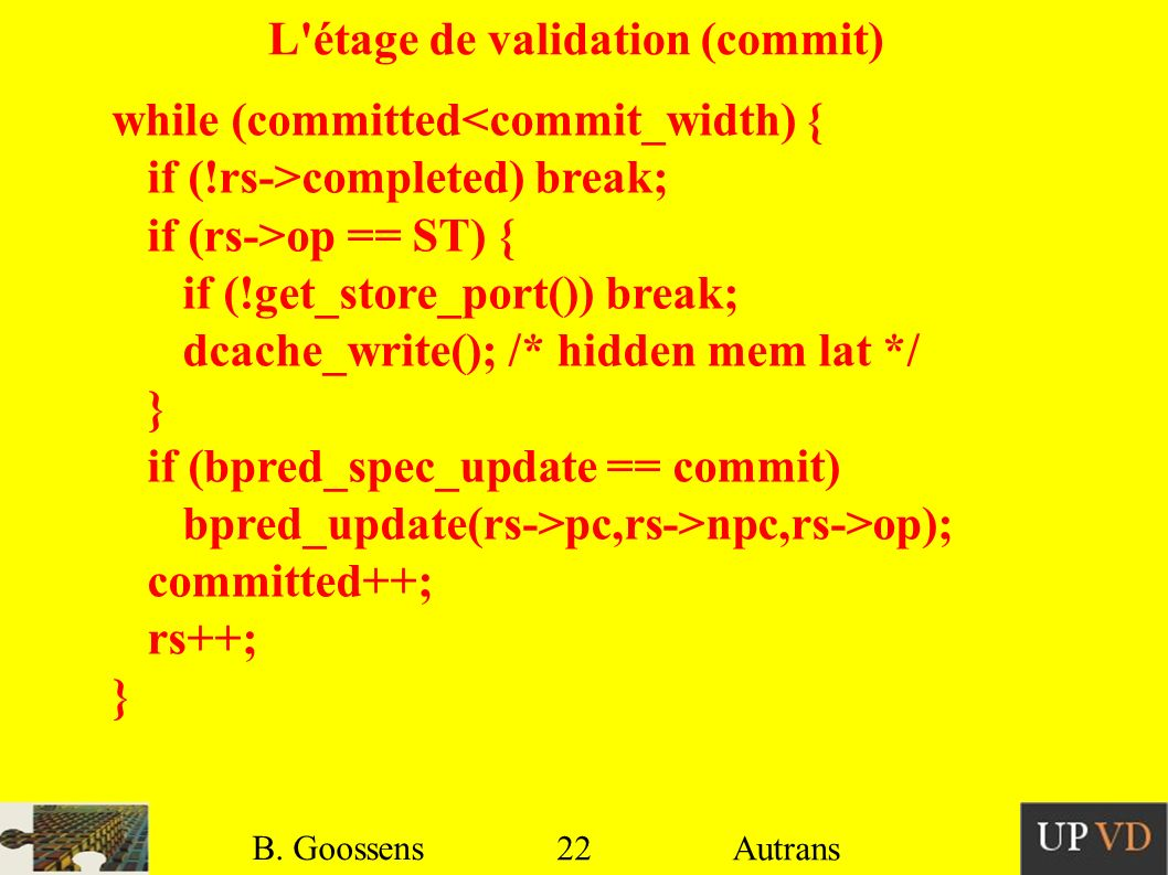 22 B. Goossens Autrans L'étage de validation (commit) while (committed<commit_width) { if (!rs->completed) break; if (rs->op == ST) { if (!get_store_p