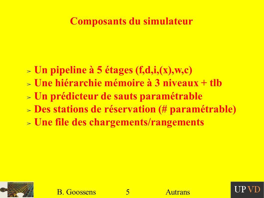 5 B. Goossens Autrans Composants du simulateur Un pipeline à 5 étages (f,d,i,(x),w,c) Une hiérarchie mémoire à 3 niveaux + tlb Un prédicteur de sauts