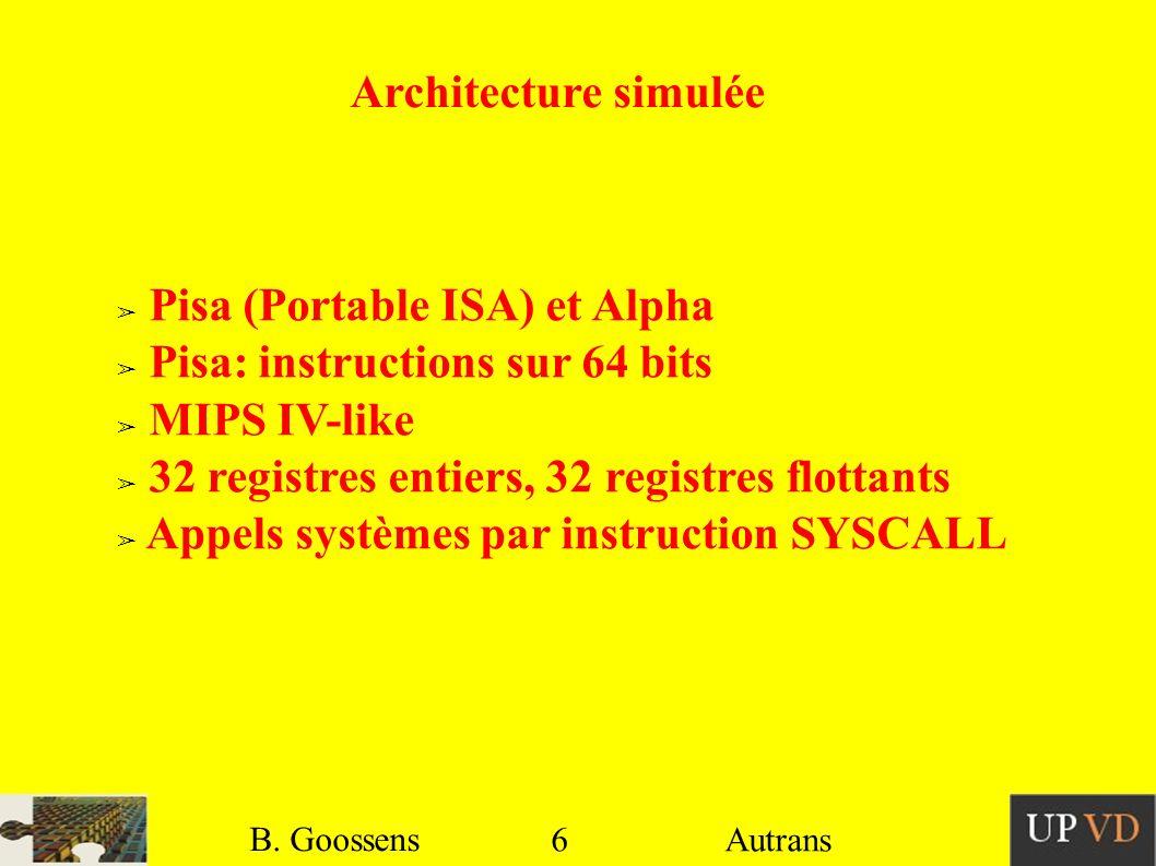 6 B. Goossens Autrans Architecture simulée Pisa (Portable ISA) et Alpha Pisa: instructions sur 64 bits MIPS IV-like 32 registres entiers, 32 registres
