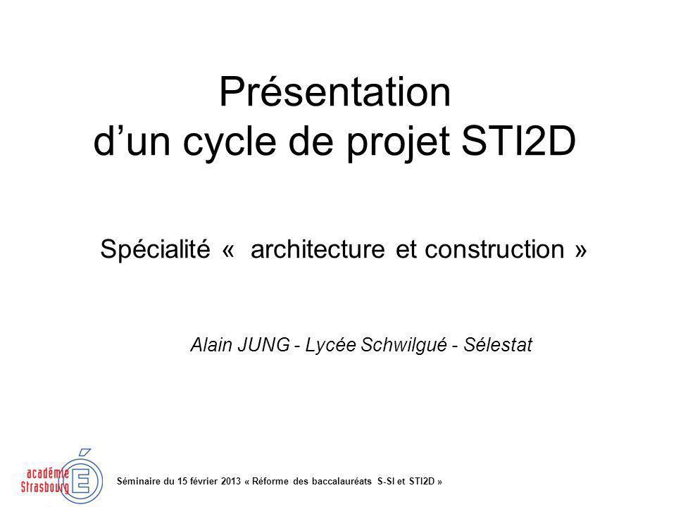 Présentation dun cycle de projet STI2D Séminaire du 15 février 2013 « Réforme des baccalauréats S-SI et STI2D » Spécialité « architecture et construction » Alain JUNG - Lycée Schwilgué - Sélestat