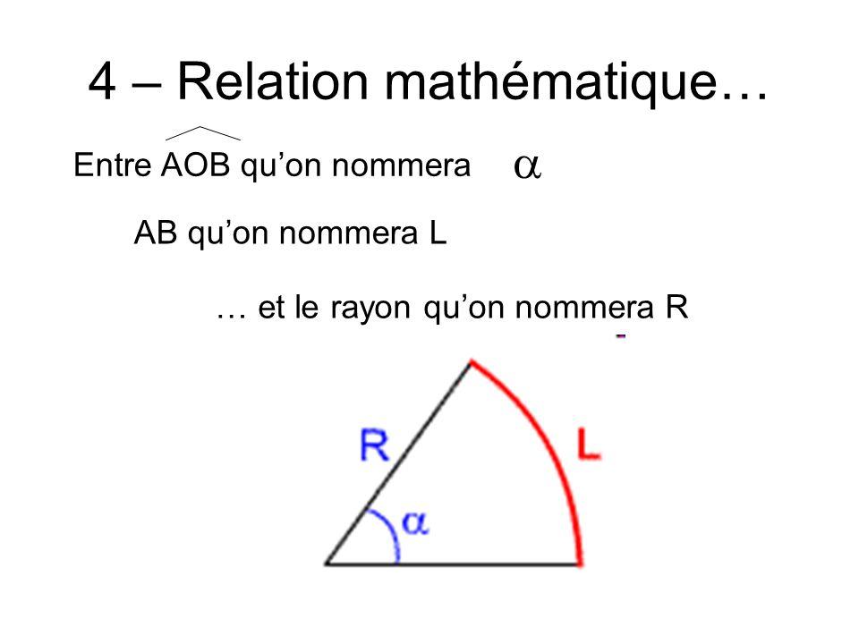 4 – Relation mathématique… Entre AOB quon nommera AB quon nommera L … et le rayon quon nommera R