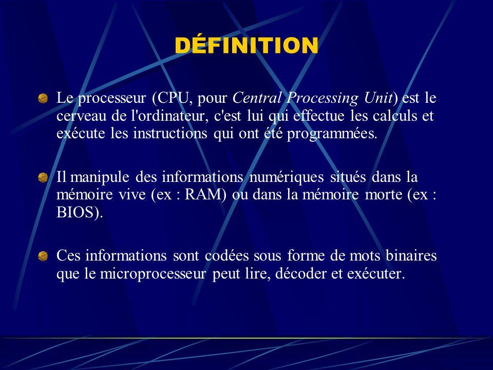 DÉFINITION Le processeur (CPU, pour Central Processing Unit) est le cerveau de l'ordinateur, c'est lui qui effectue les calculs et exécute les instruc