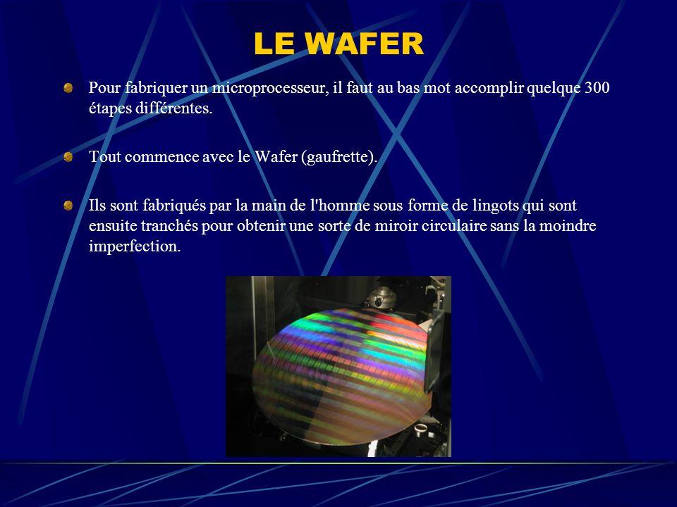 LE WAFER Pour fabriquer un microprocesseur, il faut au bas mot accomplir quelque 300 étapes différentes. Tout commence avec le Wafer (gaufrette). Ils