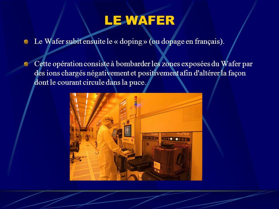 LE WAFER Le Wafer subit ensuite le « doping » (ou dopage en français). Cette opération consiste à bombarder les zones exposées du Wafer par des ions c