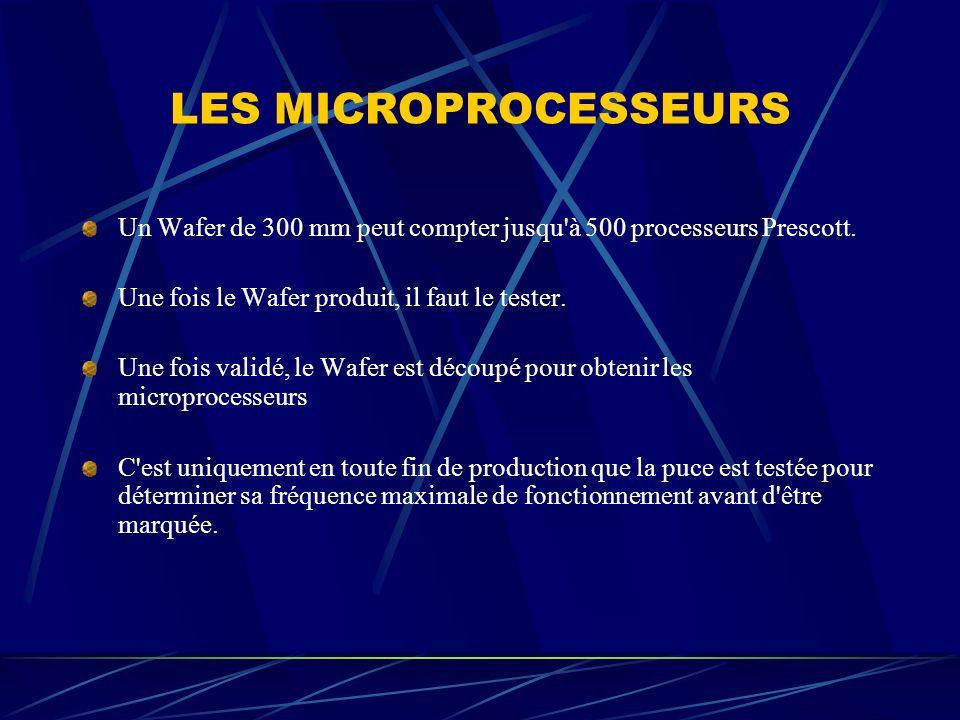 LES MICROPROCESSEURS Un Wafer de 300 mm peut compter jusqu'à 500 processeurs Prescott. Une fois le Wafer produit, il faut le tester. Une fois validé,