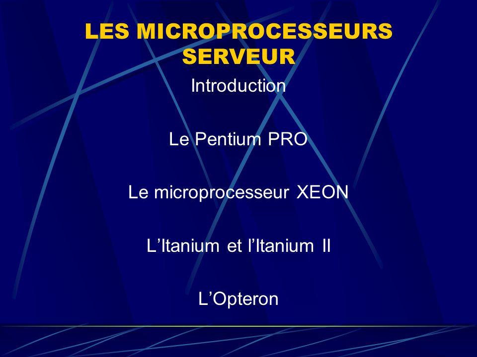 LES MICROPROCESSEURS SERVEUR Introduction Le Pentium PRO Le microprocesseur XEON LItanium et lItanium II LOpteron