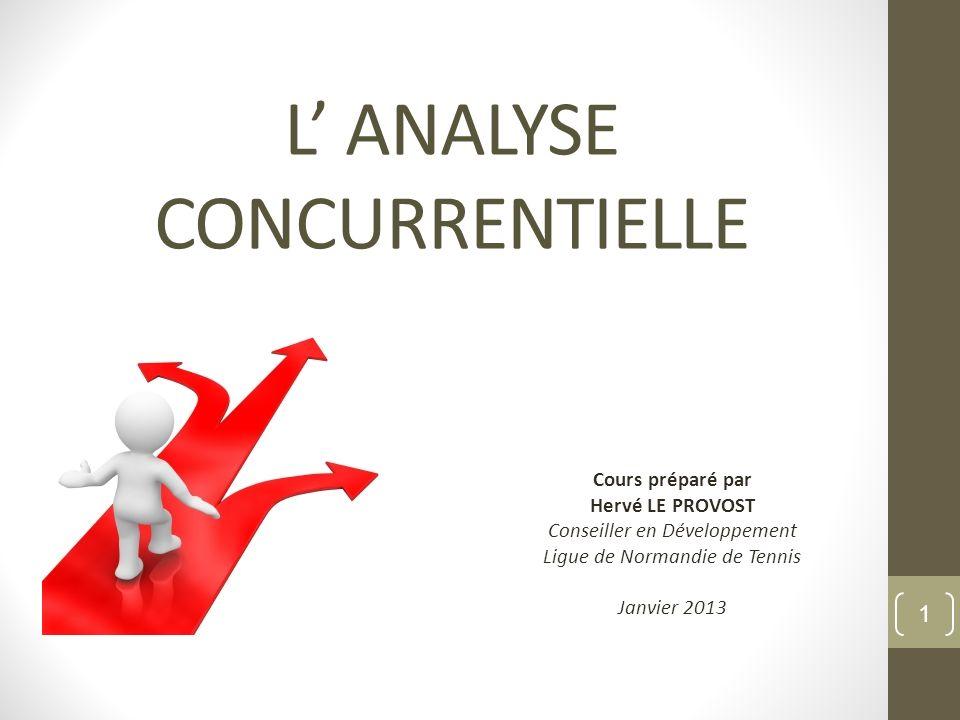 L ANALYSE CONCURRENTIELLE Cours préparé par Hervé LE PROVOST Conseiller en Développement Ligue de Normandie de Tennis Janvier 2013 1