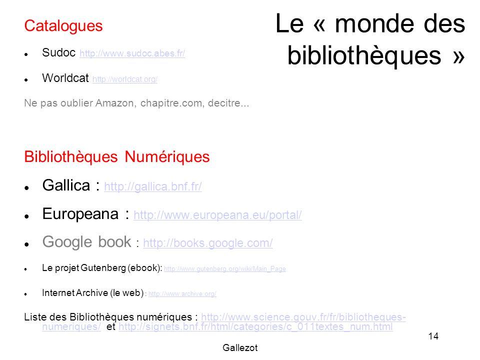 Gallezot 14 Le « monde des bibliothèques » Catalogues Sudoc http://www.sudoc.abes.fr/ http://www.sudoc.abes.fr/ Worldcat http://worldcat.org/ http://w