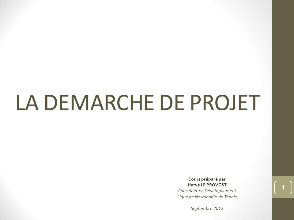 LA DEMARCHE DE PROJET Cours préparé par Hervé LE PROVOST Conseiller en Développement Ligue de Normandie de Tennis Septembre 2012 1