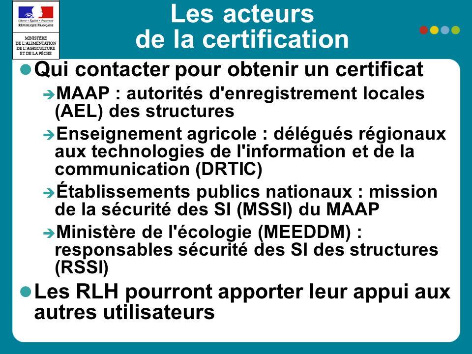 Les acteurs de la certification Qui contacter pour obtenir un certificat MAAP : autorités d enregistrement locales (AEL) des structures Enseignement agricole : délégués régionaux aux technologies de l information et de la communication (DRTIC) Établissements publics nationaux : mission de la sécurité des SI (MSSI) du MAAP Ministère de l écologie (MEEDDM) : responsables sécurité des SI des structures (RSSI) Les RLH pourront apporter leur appui aux autres utilisateurs