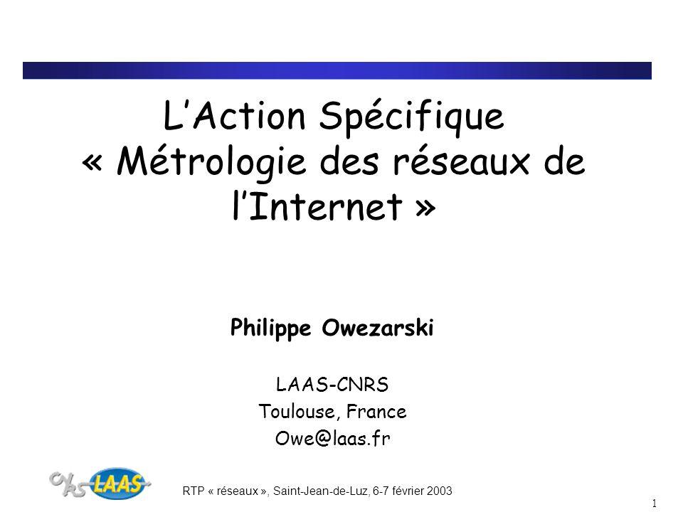 RTP « réseaux », Saint-Jean-de-Luz, 6-7 février 2003 1 LAction Spécifique « Métrologie des réseaux de lInternet » Philippe Owezarski LAAS-CNRS Toulouse, France Owe@laas.fr