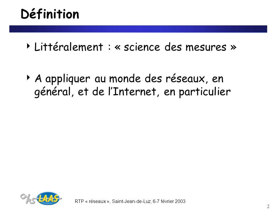 RTP « réseaux », Saint-Jean-de-Luz, 6-7 février 2003 2 Définition Littéralement : « science des mesures » A appliquer au monde des réseaux, en général, et de lInternet, en particulier