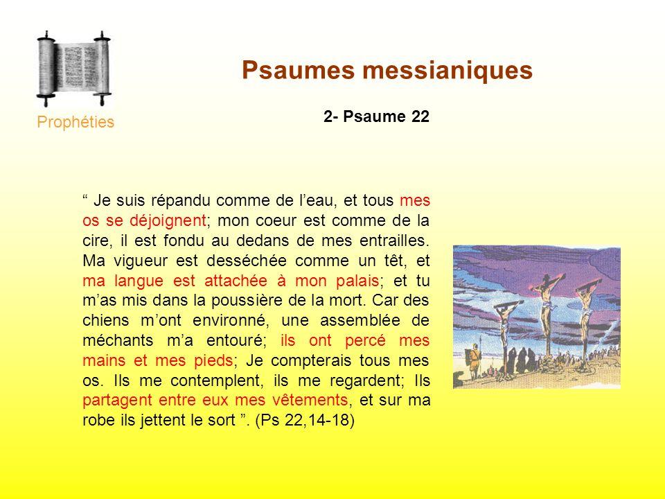 2- Psaume 22 Je suis répandu comme de leau, et tous mes os se déjoignent; mon coeur est comme de la cire, il est fondu au dedans de mes entrailles. Ma