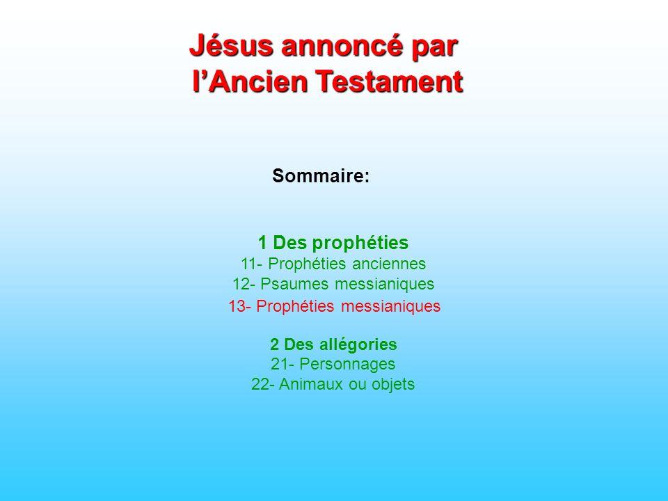 Sommaire: 1 Des prophéties 11- Prophéties anciennes 12- Psaumes messianiques 2 Des allégories 21- Personnages 22- Animaux ou objets Jésus annoncé par