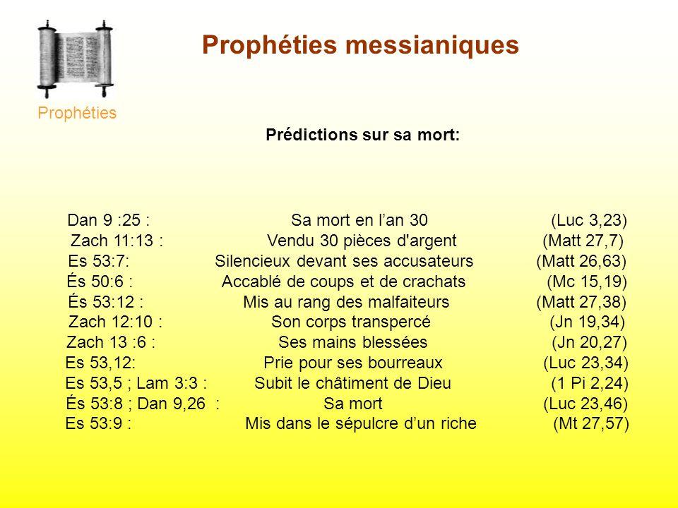 Dan 9 :25 : Sa mort en lan 30 (Luc 3,23) Zach 11:13 : Vendu 30 pièces d'argent (Matt 27,7) Es 53:7: Silencieux devant ses accusateurs (Matt 26,63) És
