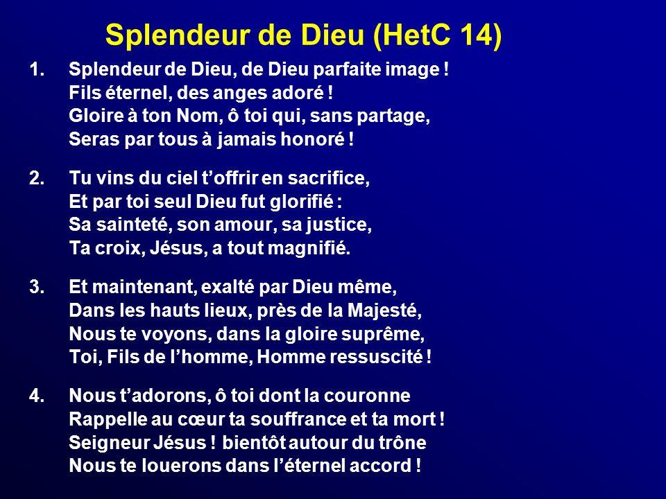 Splendeur de Dieu (HetC 14) 1.Splendeur de Dieu, de Dieu parfaite image ! Fils éternel, des anges adoré ! Gloire à ton Nom, ô toi qui, sans partage, S